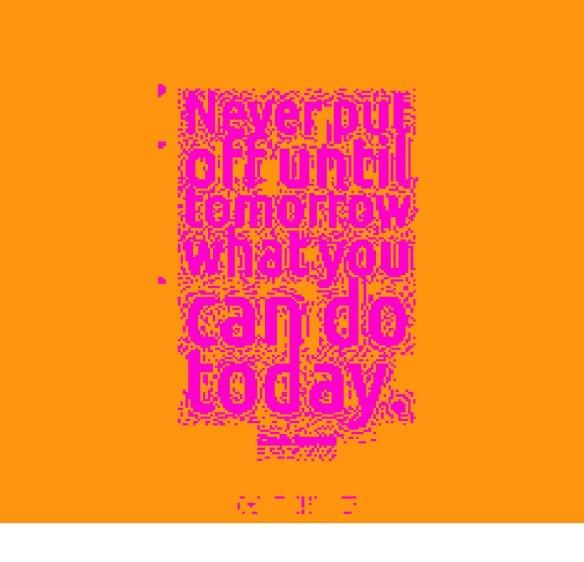 neverputofftiltomorrowwhatyoucandotoday2